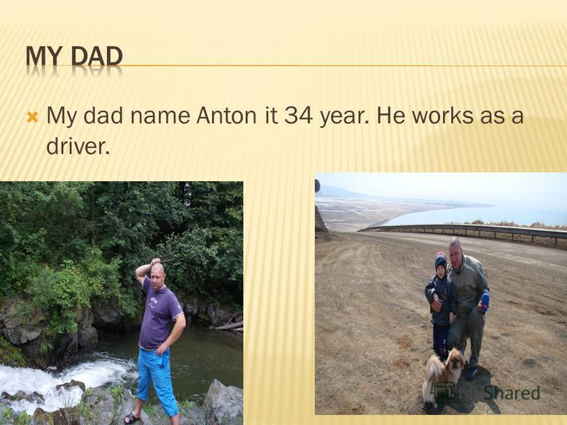My dad name Anton it 34 year. He works as a driver.