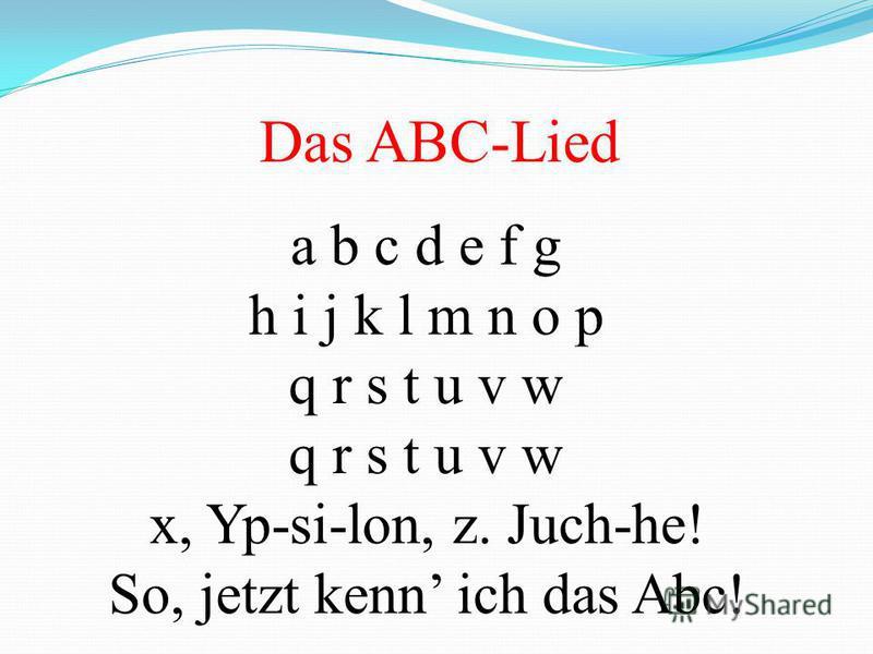 Das ABC-Lied a b c d e f g h i j k l m n o p q r s t u v w x, Yp-si-lon, z. Juch-he! So, jetzt kenn ich das Abc!