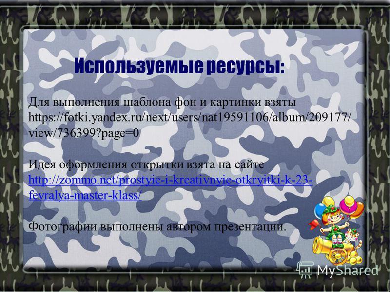 Используемые ресурсы: Для выполнения шаблона фон и картинки взяты https://fotki.yandex.ru/next/users/nat19591106/album/209177/ view/736399?page=0 Идея оформления открытки взята на сайте http://zommo.net/prostyie-i-kreativnyie-otkryitki-k-23- fevralya