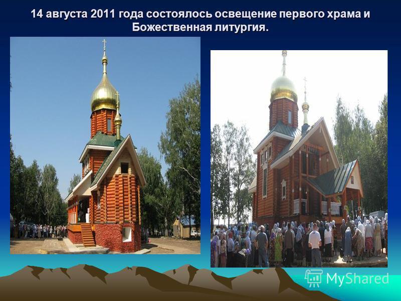 14 августа 2011 года состоялось освещение первого храма и Божественная литургия.