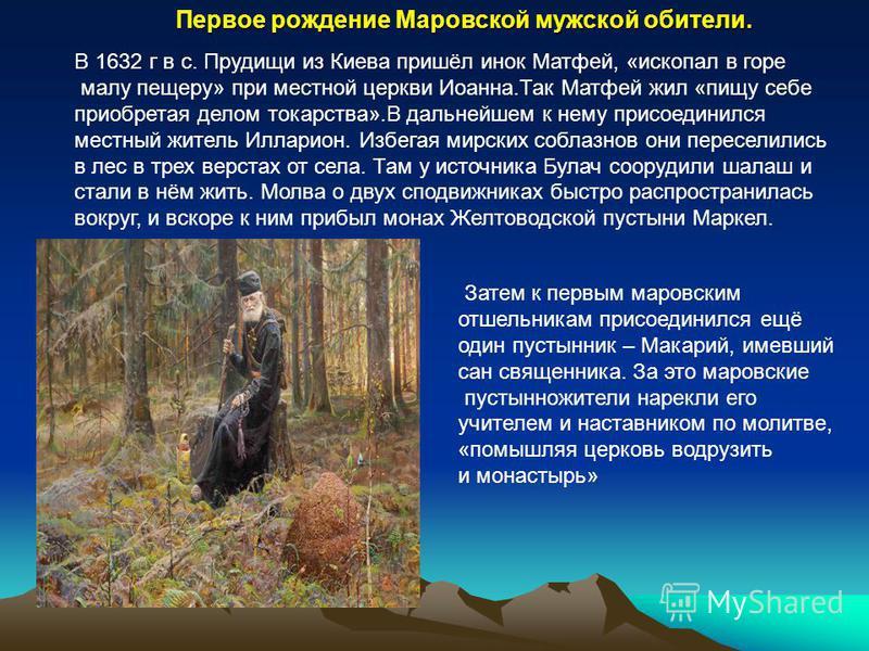 В 1632 г в с. Прудищи из Киева пришёл инок Матфей, «ископал в горе малу пещеру» при местной церкви Иоанна.Так Матфей жил «пищу себе приобретая делом токарства».В дальнейшем к нему присоединился местный житель Илларион. Избегая мирских соблазнов они п