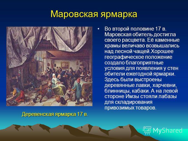 Маровская ярмарка Во второй половине 17 в. Маровская обитель достигла своего расцвета. Её каменные храмы величаво возвышались над лесной чащей.Хорошее географическое положение создало благоприятные условия для появления у стен обители ежегодной ярмар