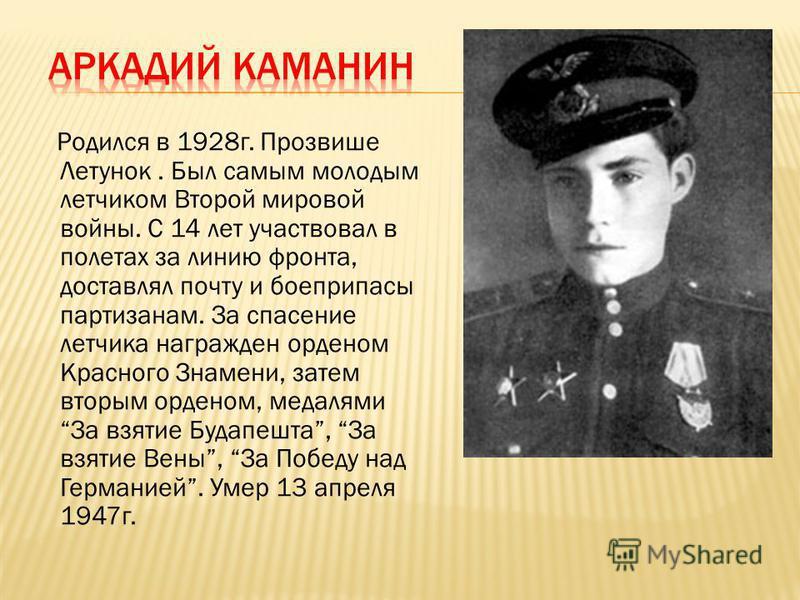 Родился в 1928 г. Прозвише Летунок. Был самым молодым летчиком Второй мировой войны. С 14 лет участвовал в полетах за линию фронта, доставлял почту и боеприпасы партизанам. За спасение летчика награжден орденом Красного Знамени, затем вторым орденом,