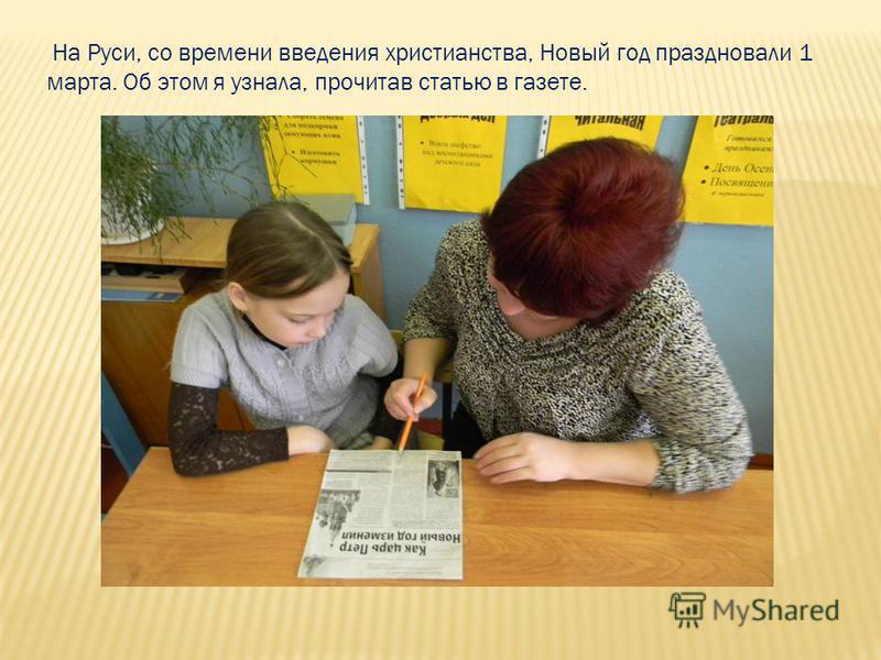 На Руси, со времени введения христианства, Новый год праздновали 1 марта. Об этом я узнала, прочитав статью в газете.