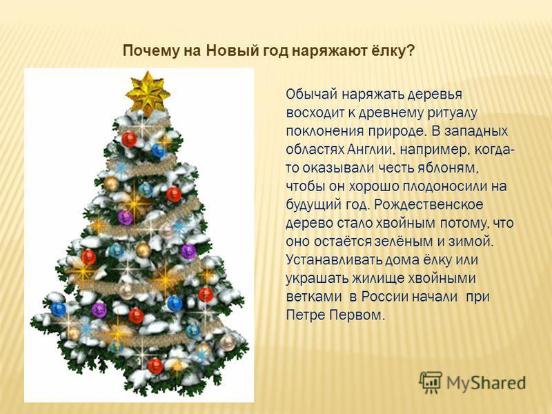 Почему на Новый год наряжают ёлку? Обычай наряжать деревья восходит к древнему ритуалу поклонения природе. В западных областях Англии, например, когда- то оказывали честь яблоням, чтобы он хорошо плодоносили на будущий год. Рождественское дерево стал