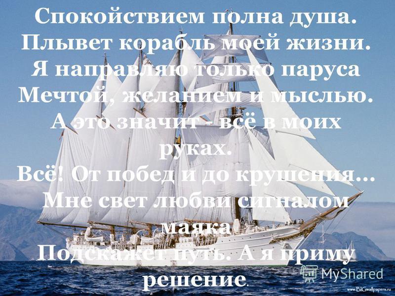 Спокойствием полна душа. Плывет корабль моей жизни. Я направляю только паруса Мечтой, желанием и мыслью. А это значит - всё в моих руках. Всё! От побед и до крушения... Мне свет любви сигналом маяка Подскажет путь. А я приму решение.