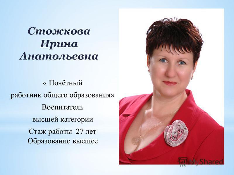 Стожкова Ирина Анатольевна « Почётный работник общего образования» Воспитатель высшей категории Стаж работы 27 лет Образование высшее