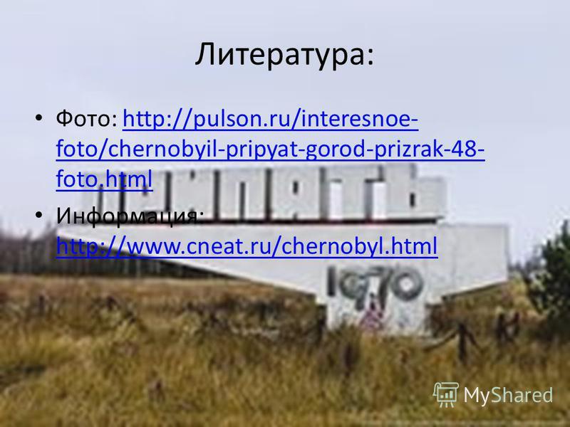 Литература: Фото: http://pulson.ru/interesnoe- foto/chernobyil-pripyat-gorod-prizrak-48- foto.htmlhttp://pulson.ru/interesnoe- foto/chernobyil-pripyat-gorod-prizrak-48- foto.html Информация: http://www.cneat.ru/chernobyl.html http://www.cneat.ru/cher