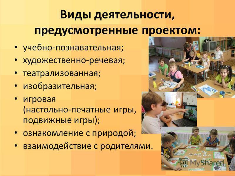 Виды деятельности, предусмотренные проектом: учебно-познавательная; художественно-речевая; театрализованная; изобразительная; игровая (настольно-печатные игры, подвижные игры); ознакомление с природой; взаимодействие с родителями.