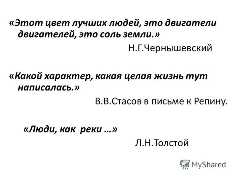 «Этот цвет лучших людей, это двигатели двигателей, это соль земли.» Н.Г.Чернышевский «Какой характер, какая целая жизнь тут написалась.» В.В.Стасов в письме к Репину. «Люди, как реки …» Л.Н.Толстой