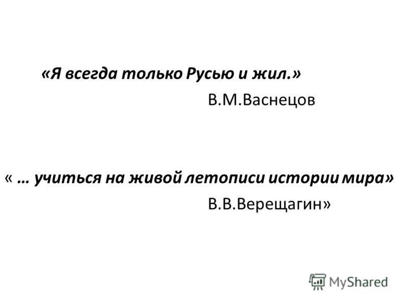 «Я всегда только Русью и жил.» В.М.Васнецов « … учиться на живой летописи истории мира» В.В.Верещагин»