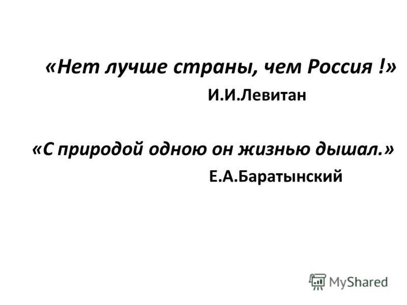 «Нет лучше страны, чем Россия !» И.И.Левитан «С природой одною он жизнью дышал.» Е.А.Баратынский