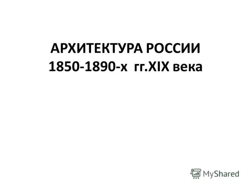 АРХИТЕКТУРА РОССИИ 1850-1890-х гг.XIX века