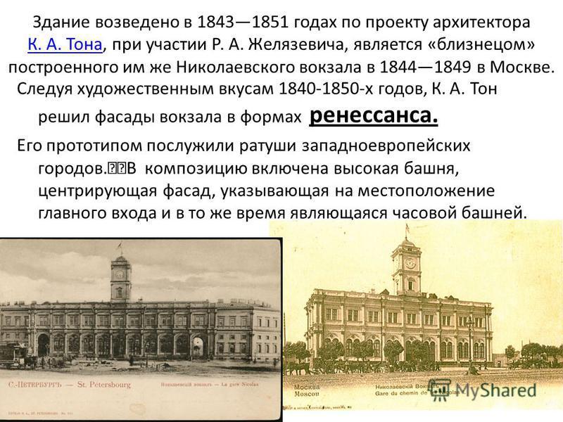 Здание возведено в 18431851 годах по проекту архитектора К. А. Тона, при участии Р. А. Желязевича, является «близнецом» построенного им же Николаевского вокзала в 18441849 в Москве. К. А. Тона Следуя художественным вкусам 1840-1850-х годов, К.А. Тон