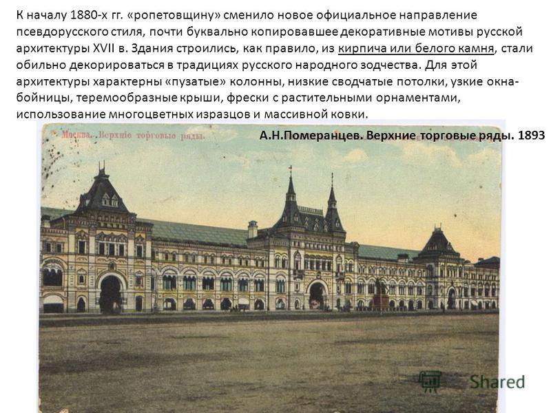 К началу 1880-х гг. «ропетовщину» сменило новое официальное направление псевдорусского стиля, почти буквально копировавшее декоративные мотивы русской архитектуры XVII в. Здания строились, как правило, из кирпича или белого камня, стали обильно декор