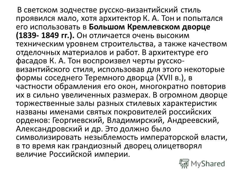 В светском зодчестве русско-византийский стиль проявился мало, хотя архитектор К. А. Тон и попытался его использовать в Большом Кремлевском дворце (1839- 1849 гг.). Он отличается очень высоким техническим уровнем строительства, а также качеством отде