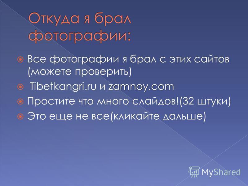 Все фотографии я брал с этих сайтов (можете проверить) zamnoy.com Tibetkangri.ru и zamnoy.com Простите что много слайдов!(32 штуки) Это еще не все(кликайте дальше)