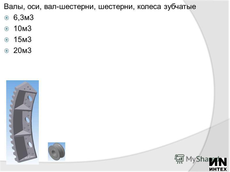 Валы, оси, вал-шестерни, шестерни, колеса зубчатые 6,3 м 3 10 м 3 15 м 3 20 м 3