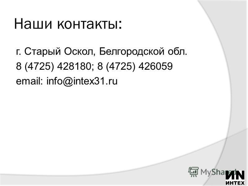 Наши контакты: г. Старый Оскол, Белгородской обл. 8 (4725) 428180; 8 (4725) 426059 email: info@intex31.ru