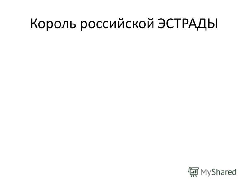 Король российской ЭСТРАДЫ