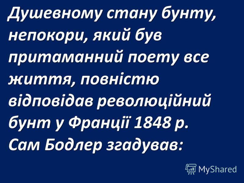 Душевному стану бунту, непокори, який був притаманний поету все життя, повністю відповідав революційний бунт у Франції 1848 р. Сам Бодлер згадував: