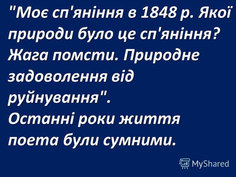 Моє сп'яніння в 1848 р. Якої природи було це сп'яніння? Жага помсти. Природне задоволення від руйнування. Останні роки життя поета були сумними.