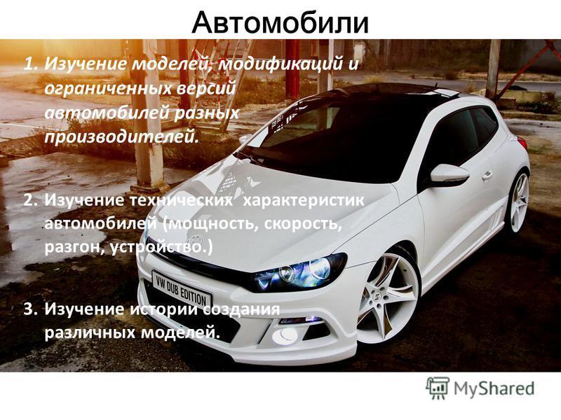 Автомобили 1. Изучение моделей, модификаций и ограниченных версий автомобилей разных производителей. 2. Изучение технических характеристик автомобилей (мощность, скорость, разгон, устройство.) 3. Изучение истории создания различных моделей.