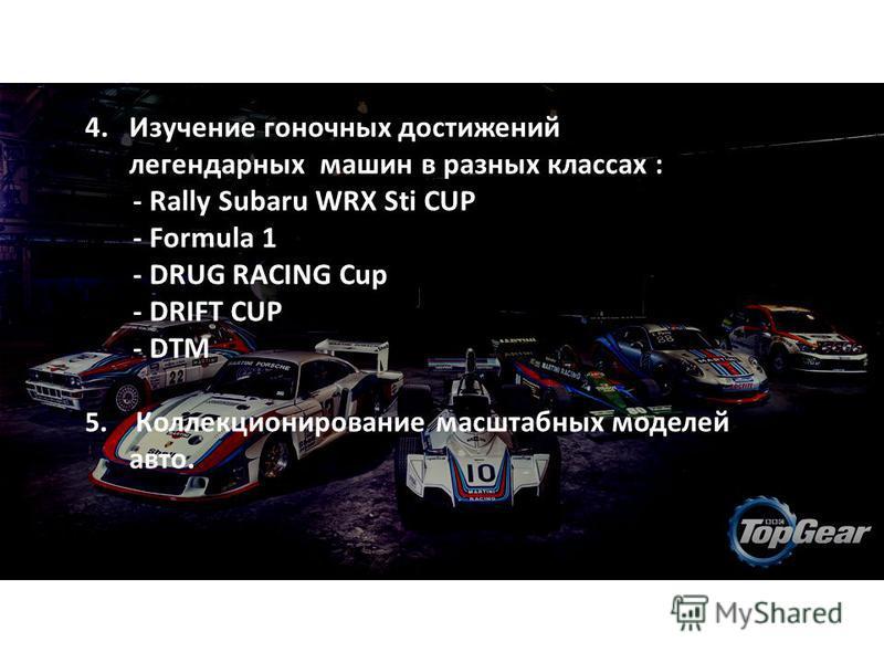 4. Изучение гоночных достижений легендарных машин в разных классах : - Rally Subaru WRX Sti CUP - Formula 1 - DRUG RACING Cup - DRIFT CUP - DTM 5. Коллекционирование масштабных моделей авто.