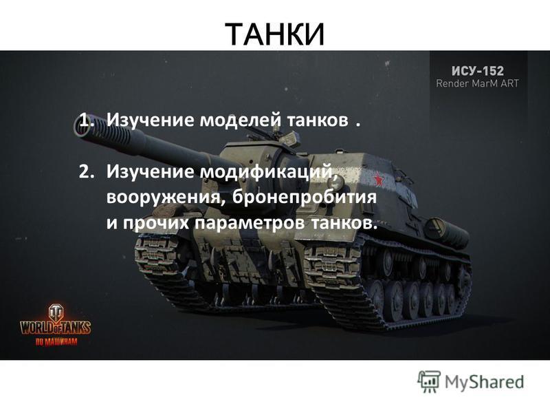 ТАНКИ 1. Изучение моделей танков. 2. Изучение модификаций, вооружения, бронепробития и прочих параметров танков.