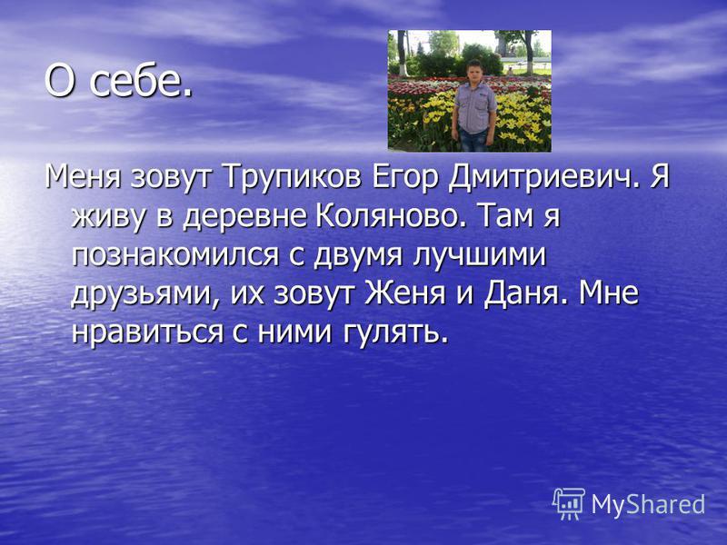 О себе. Меня зовут Трупиков Егор Дмитриевич. Я живу в деревне Коляново. Там я познакомился с двумя лучшими друзьями, их зовут Женя и Даня. Мне нравиться с ними гулять.