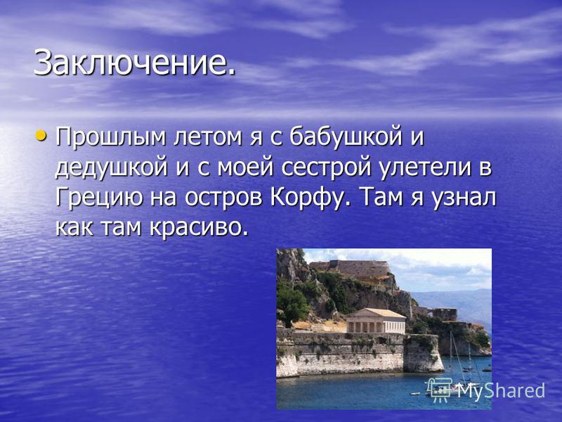 Заключение. Прошлым летом я с бабушкой и дедушкой и с моей сестрой улетели в Грецию на остров Корфу. Там я узнал как там красиво. Прошлым летом я с бабушкой и дедушкой и с моей сестрой улетели в Грецию на остров Корфу. Там я узнал как там красиво.