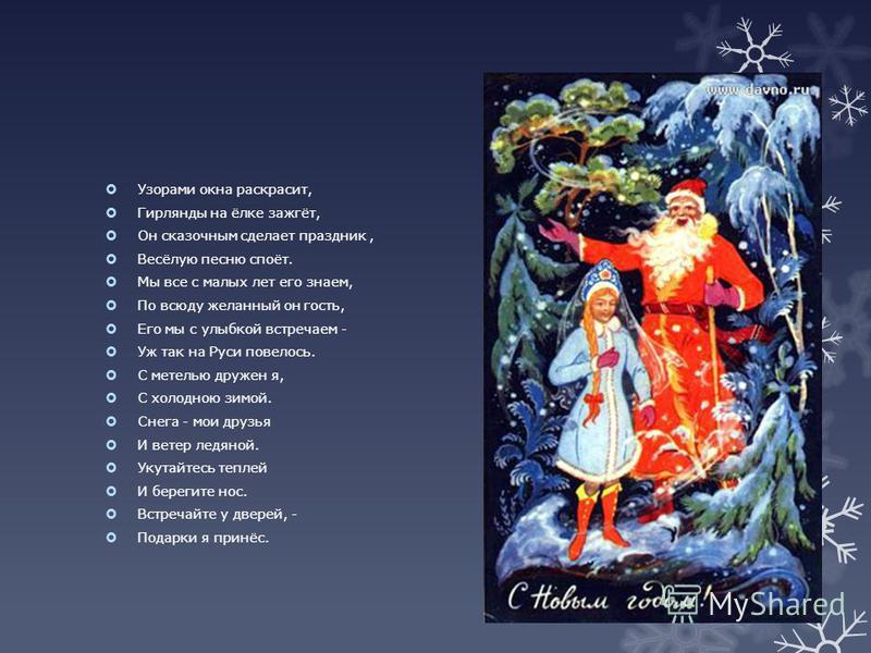 Узорами окна раскрасит, Гирлянды на ёлке зажгёт, Он сказочным сделает праздник, Весёлую песню споёт. Мы все с малых лет его знаем, По всюду желанный он гость, Его мы с улыбкой встречаем - Уж так на Руси повелось. С метелью дружен я, С холодною зимой.