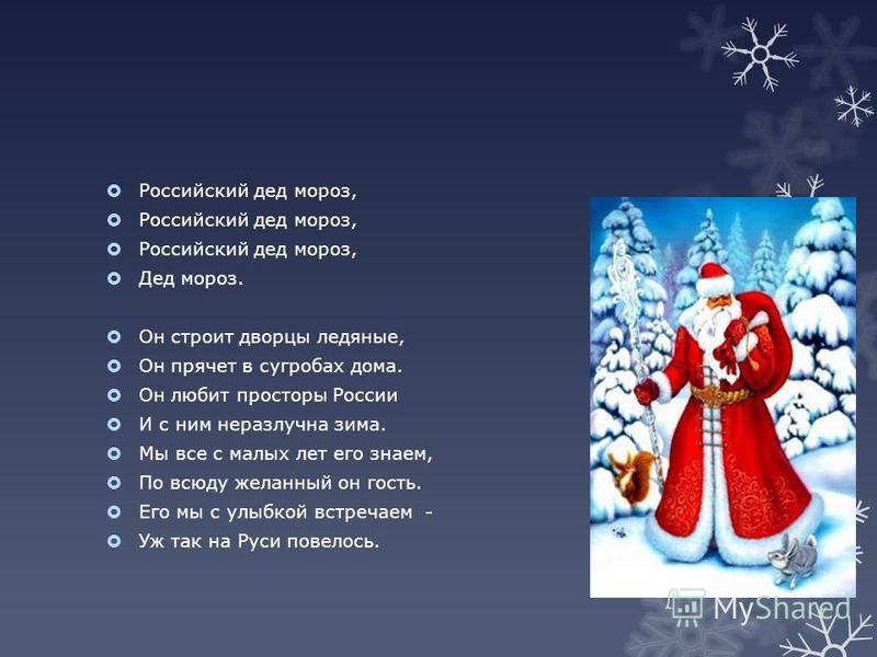 Российский дед мороз, Дед мороз. Он строит дворцы ледяные, Он прячет в сугробах дома. Он любит просторы России И с ним неразлучна зима. Мы все с малых лет его знаем, По всюду желанный он гость. Его мы с улыбкой встречаем - Уж так на Руси повелось.