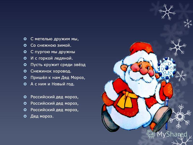 С метелью дружим мы, Со снежною зимой. С пургою мы дружны И с горкой ледяной. Пусть кружит среди звёзд Снежинок хоровод. Пришёл к нам Дед Мороз, А с ним и Новый год. Российский дед мороз, Дед мороз.