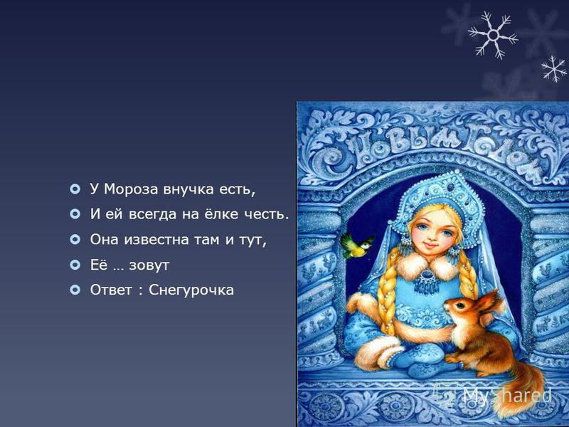 У Мороза внучка есть, И ей всегда на ёлке честь. Она известна там и тут, Её … зовут Ответ : Снегурочка