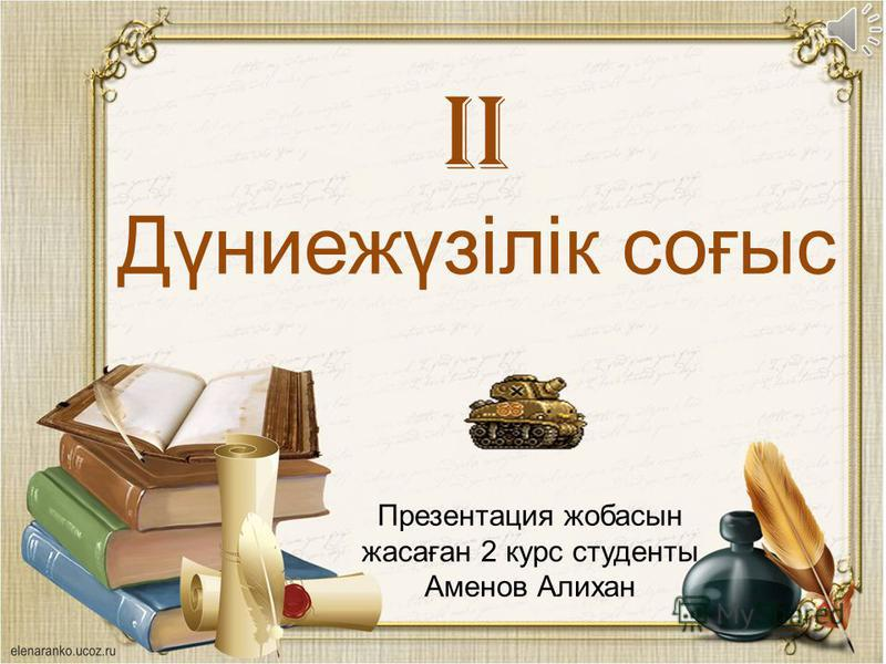 Презентация жобасын жасаған 2 курс студенты Аменов Алихан II Дүниежүзілік соғыс