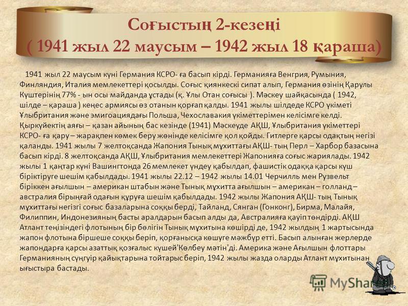 Со ғ ысты ң 2-кезе ң і ( 1941 жыл 22 маусым – 1942 жыл 18 қ араша) 1941 жыл 22 маусым күні Германия КСРО- ға басып кірді. Германияға Венгрия, Румыния, Финляндия, Италия мемлекеттері қосылды. Соғыс қиянкескі сипат алып, Германия өзінің Қарулы Күштерін