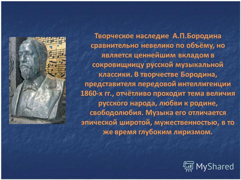 Творческое наследие А.П.Бородина сравнительно невелико по объёму, но является ценнейшим вкладом в сокровищницу русской музыкальной классики. В творчестве Бородина, представителя передовой интеллигенции 1860-х гг., отчётливо проходит тема величия русс