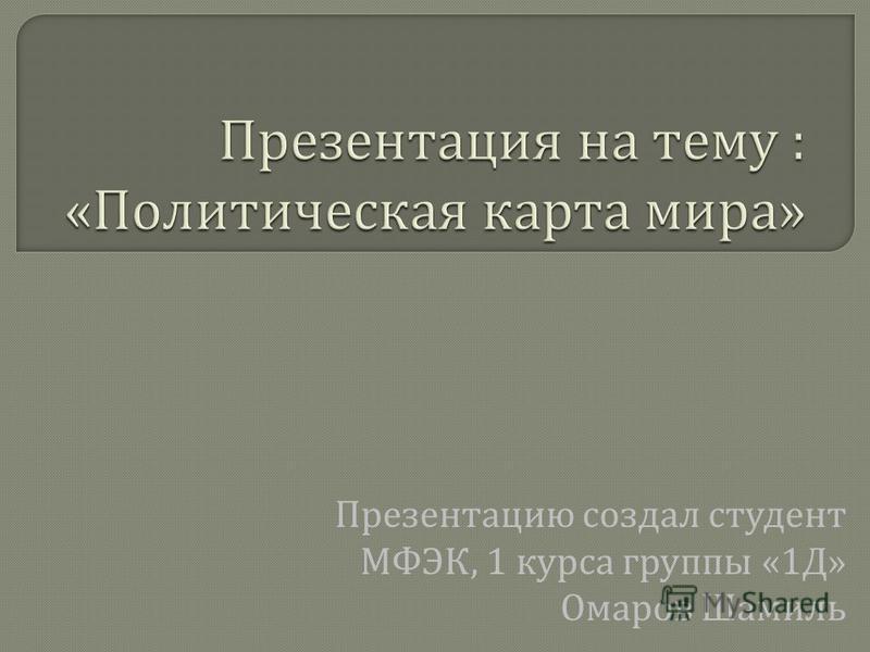 Презентацию создал студент МФЭК, 1 курса группы «1 Д » Омаров Шамиль