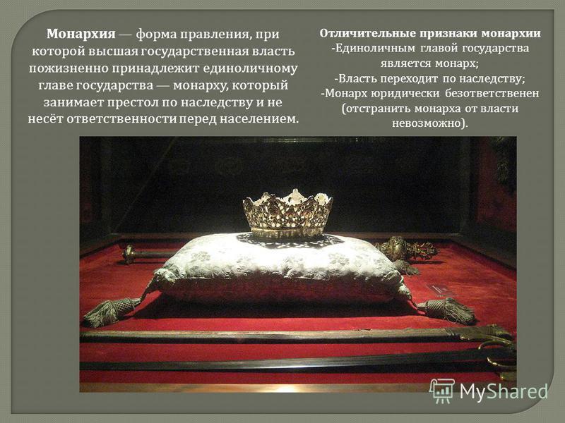 Монархия форма правленияя, при которой высшая государственная власть пожизненно принадлежит единоличному главе государства монарху, который занимает престол по наследству и не несёт ответственности перед населением. Отличительные признаки монархии -