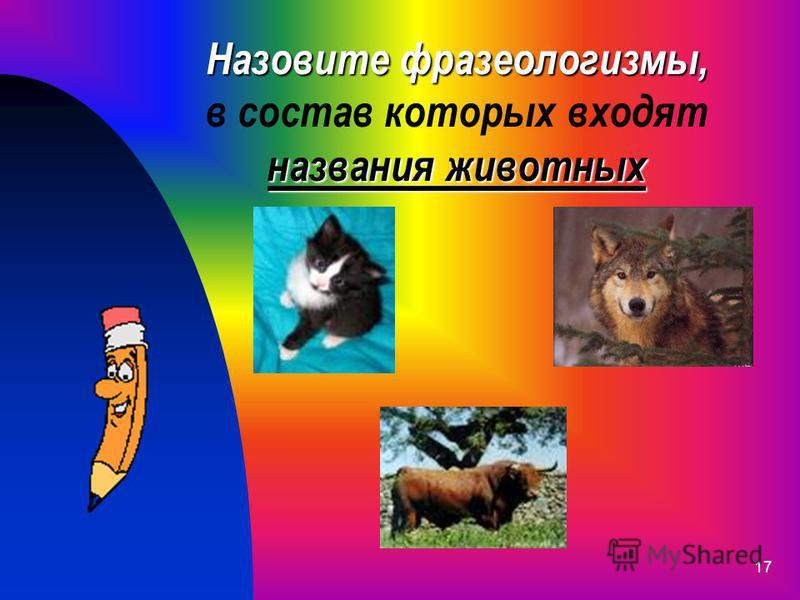 17 Назовите фразеологизмы, названия животных Назовите фразеологизмы, в состав которых входят названия животных