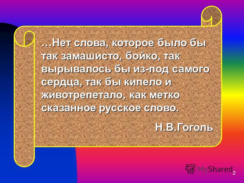 2 …Нет слова, которое было бы так замашисто, бойко, так вырывалось бы из-под самого сердца, так бы кипело и животрепетало, как метко сказанное русское слово. Н.В.Гоголь