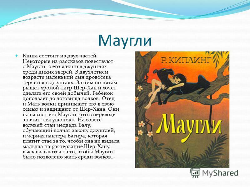 Маугли Книга состоит из двух частей. Некоторые из рассказов повествуют о Маугли, о его жизни в джунглях среди диких зверей. В двухлетнем возрасте маленький сын дровосека теряется в джунглях. За ним по пятам рыщет хромой тигр Шер-Хан и хочет сделать е