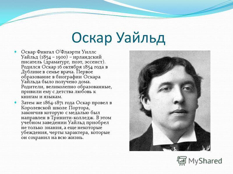 Оскар Уайльд Оскар Фингал ОФлаэрти Уиллс Уайльд (1854 – 1900) – ирландский писатель (драматург, поэт, эссеист). Родился Оскар 16 октября 1854 года в Дублине в семье врача. Первое образование в биографии Оскара Уайльда было получено дома. Родители, ве