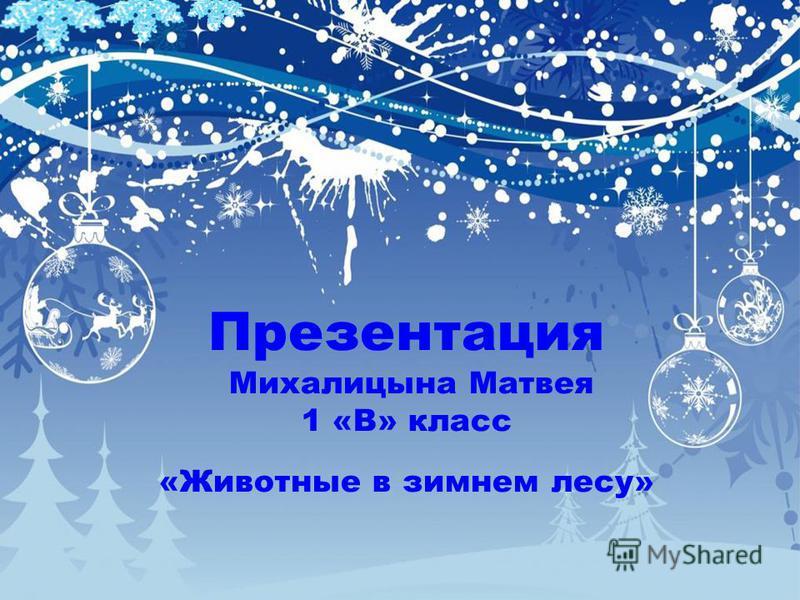 Презентация Михалицына Матвея 1 «В» класс «Животные в зимнем лесу»