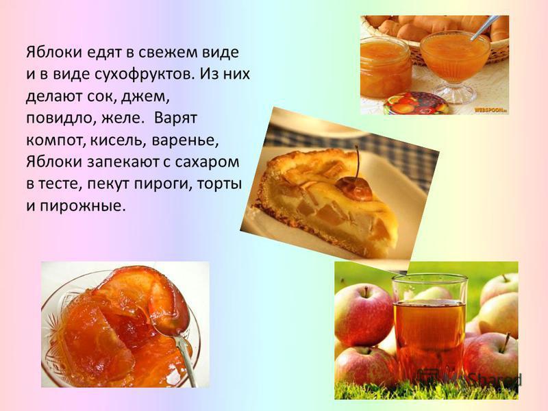 Яблоки едят в свежем виде и в виде сухофруктов. Из них делают сок, джем, повидло, желе. Варят компот, кисель, варенье, Яблоки запекают с сахаром в тесте, пекут пироги, торты и пирожные.