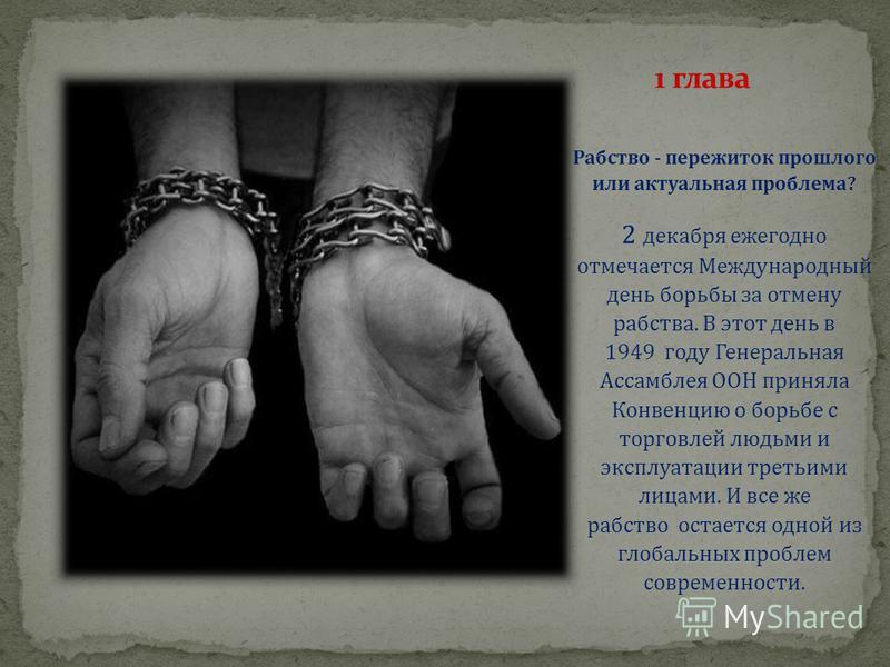 Рабство - пережиток прошлого или актуальная проблема? 2 декабря ежегодно отмечается Международный день борьбы за отмену рабства. В этот день в 1949 году Генеральная Ассамблея ООН приняла Конвенцию о борьбе с торговлей людьми и эксплуатации третьими л
