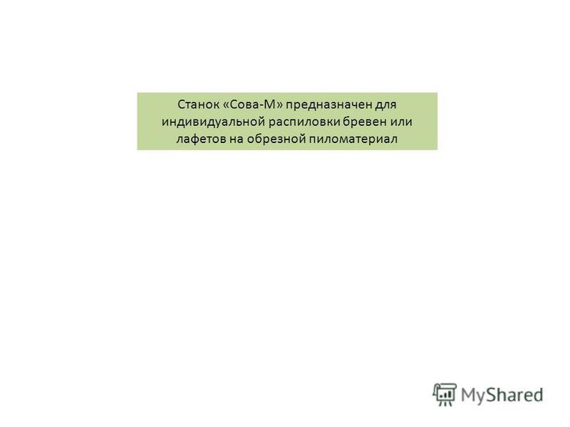 Станок «Сова-М» предназначен для индивидуальной распиловки бревен или лафетов на обрезной пиломатериал