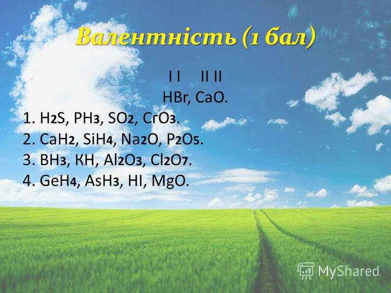 І І ІІ ІІ НВr, СаО. 1. H 2 S, РН 3, SО 2, СгО 3. 2. СаН 2, SiH 4, Nа 2 О, Р 2 О 5. 3. ВН 3, КН, Аl 2 О 3, Сl 2 О 7. 4. GеН 4, АsН 3, НІ, МgО.