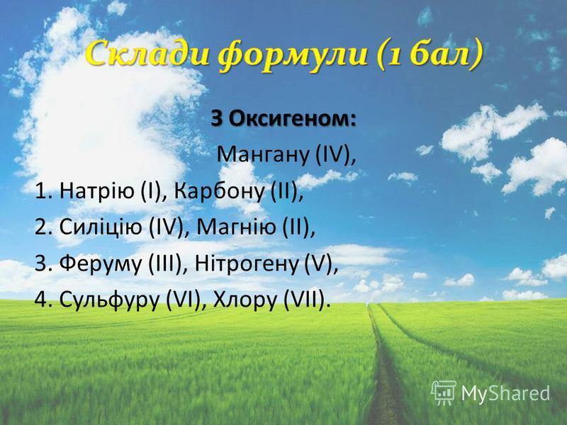 З Оксигеном: Мангану (IV), 1. Натрію (І), Карбону (II), 2. Силіцію (IV), Магнію (II), 3. Феруму (III), Нітрогену (V), 4. Сульфуру (VI), Хлору (VII).